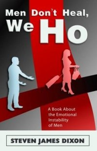 "B1: New Book by Steven James Dixon deals with Men and Relationship Issues…..""Men Don't Heal, We Ho"" – A Book About the Emotional Instability of Men"